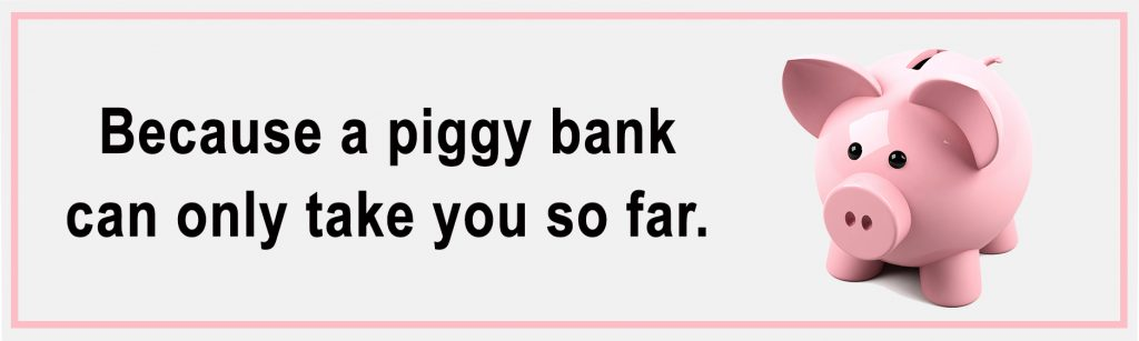 A Piggy Bank can only take you so far
