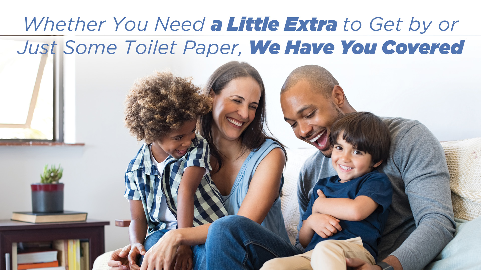 Whether You Need a Little Extra to Get by or Just Some Toilet Paper, We Have You Covered