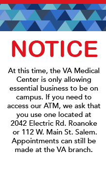 At this time, the VA Medical Center is only allowing essential business to be on campus. If you need to access our ATM, we ask that you use one located at 2042 Electric Rd. Roanoke or 112 W. Main St. Salem. Appointments can still be made at the VA branch.